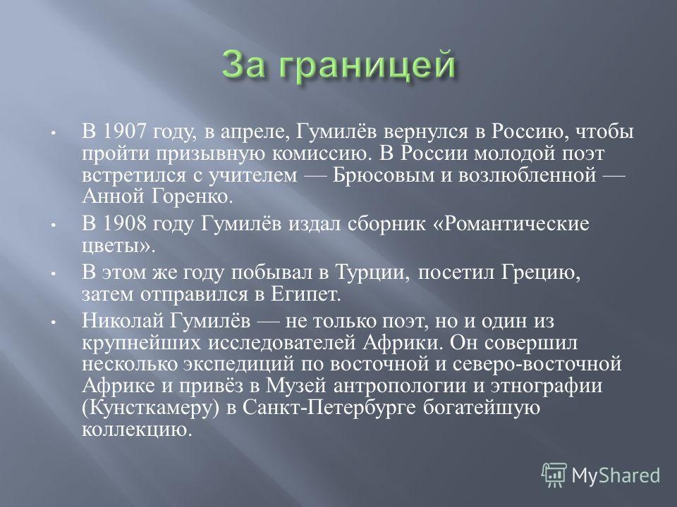В 1907 году, в апреле, Гумилёв вернулся в Россию, чтобы пройти призывную комиссию. В России молодой поэт встретился с учителем Брюсовым и возлюбленной Анной Горенко. В 1908 году Гумилёв издал сборник « Романтические цветы ». В этом же году побывал в