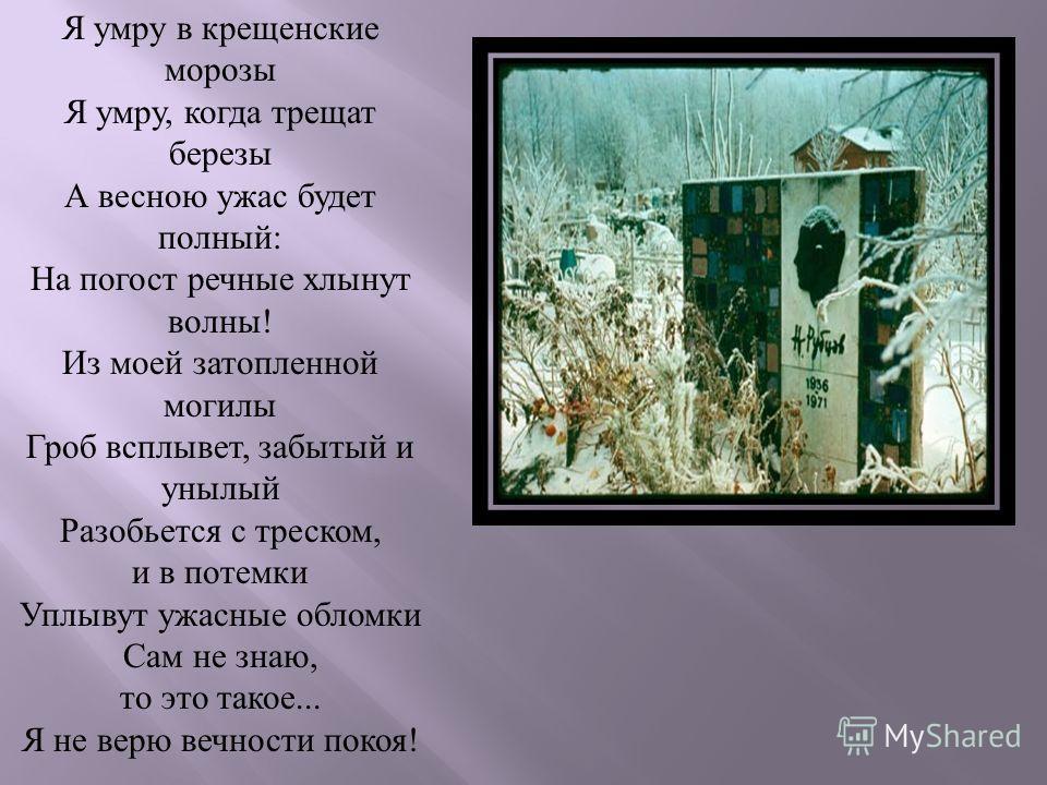 Я умру в крещенские морозы Я умру, когда трещат березы А весною ужас будет полный : На погост речные хлынут волны ! Из моей затопленной могилы Гроб всплывет, забытый и унылый Разобьется с треском, и в потемки Уплывут ужасные обломки Сам не знаю, то э
