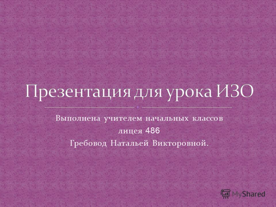 Выполнена учителем начальных классов лицея 486 Гребовод Натальей Викторовной.