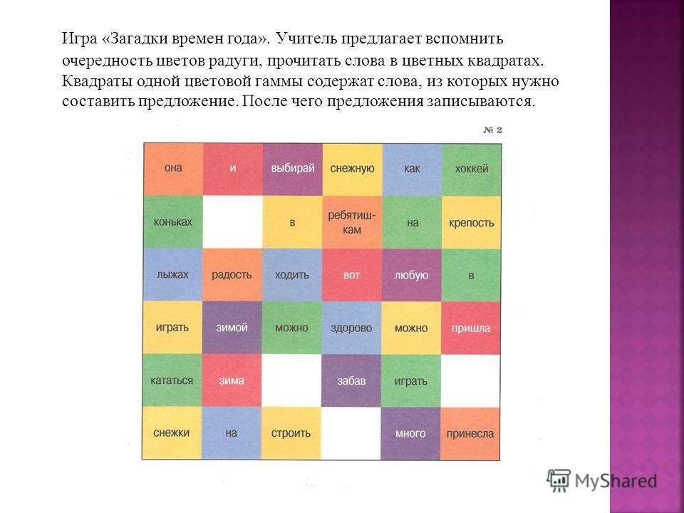 Игра «Загадки времен года». Учитель предлагает вспомнить очередность цветов радуги, прочитать слова в цветных квадратах. Квадраты одной цветовой гаммы содержат слова, из которых нужно составить предложение. После чего предложения записываются.