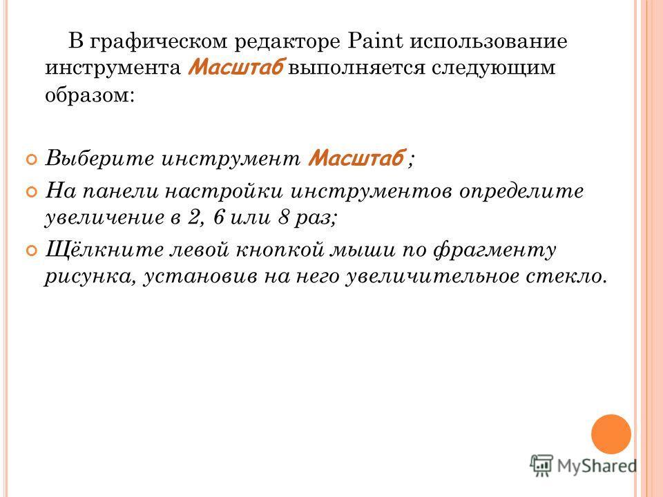 В графическом редакторе Paint использование инструмента Масштаб выполняется следующим образом: Выберите инструмент Масштаб ; На панели настройки инструментов определите увеличение в 2, 6 или 8 раз; Щёлкните левой кнопкой мыши по фрагменту рисунка, ус