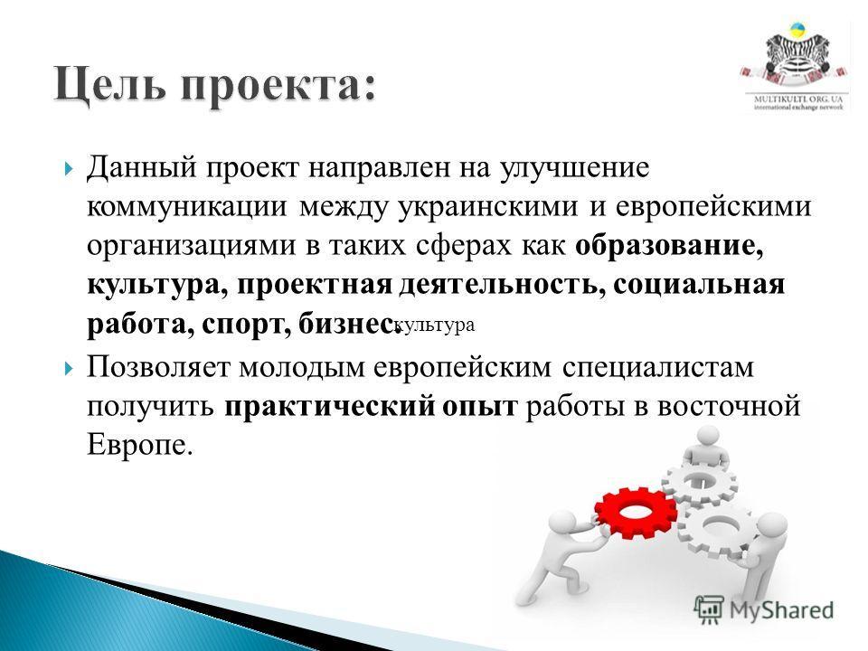 Данный проект направлен на улучшение коммуникации между украинскими и европейскими организациями в таких сферах как образование, культура, проектная деятельность, социальная работа, спорт, бизнес. Позволяет молодым европейским специалистам получить п