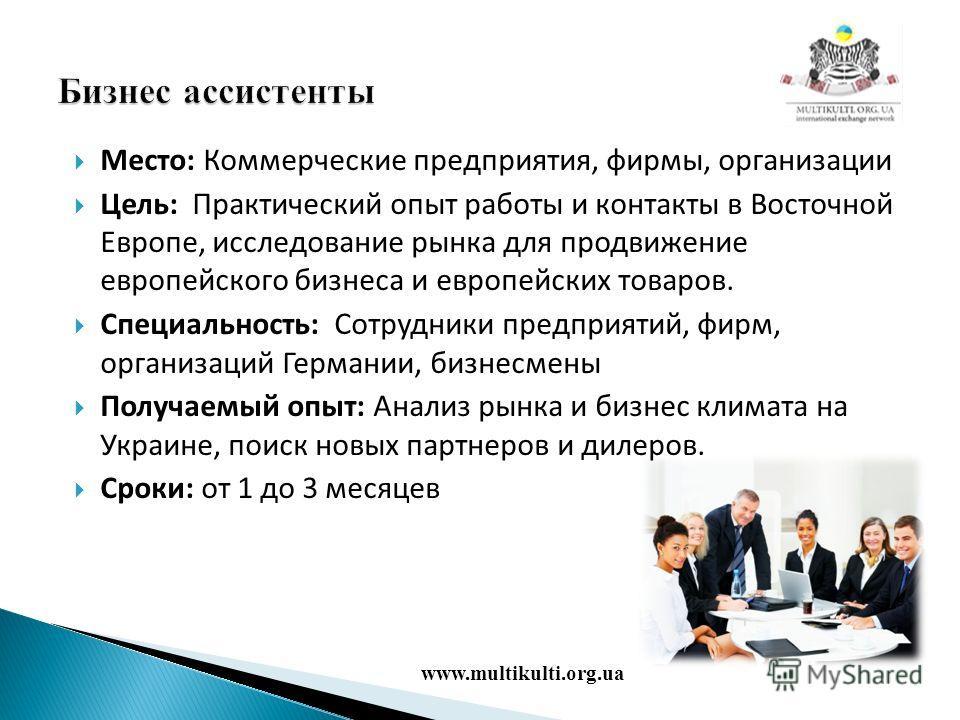 Место: Коммерческие предприятия, фирмы, организации Цель: Практический опыт работы и контакты в Восточной Европе, исследование рынка для продвижение европейского бизнеса и европейских товаров. Специальность: Сотрудники предприятий, фирм, организаций