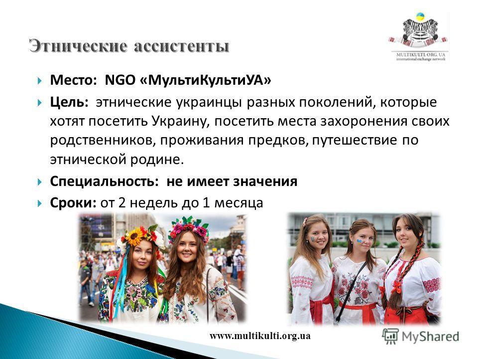Место: NGO «Мульти КультиУА» Цель: этнические украинцы разных поколений, которые хотят посетить Украину, посетить места захоронения своих родственников, проживания предков, путешествие по этнической родине. Специальность: не имеет значения Сроки: от