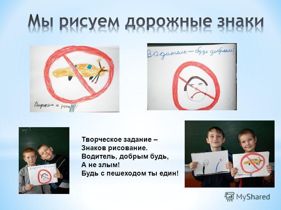 Творческое задание – Знаков рисование. Водитель, добрым будь, А не злым! Будь с пешеходом ты един!