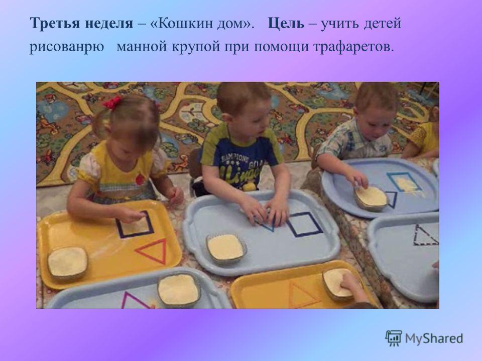 Третья неделя – «Кошкин дом». Цель – учить детей рисованрю манной крупой при помощи трафаретов.