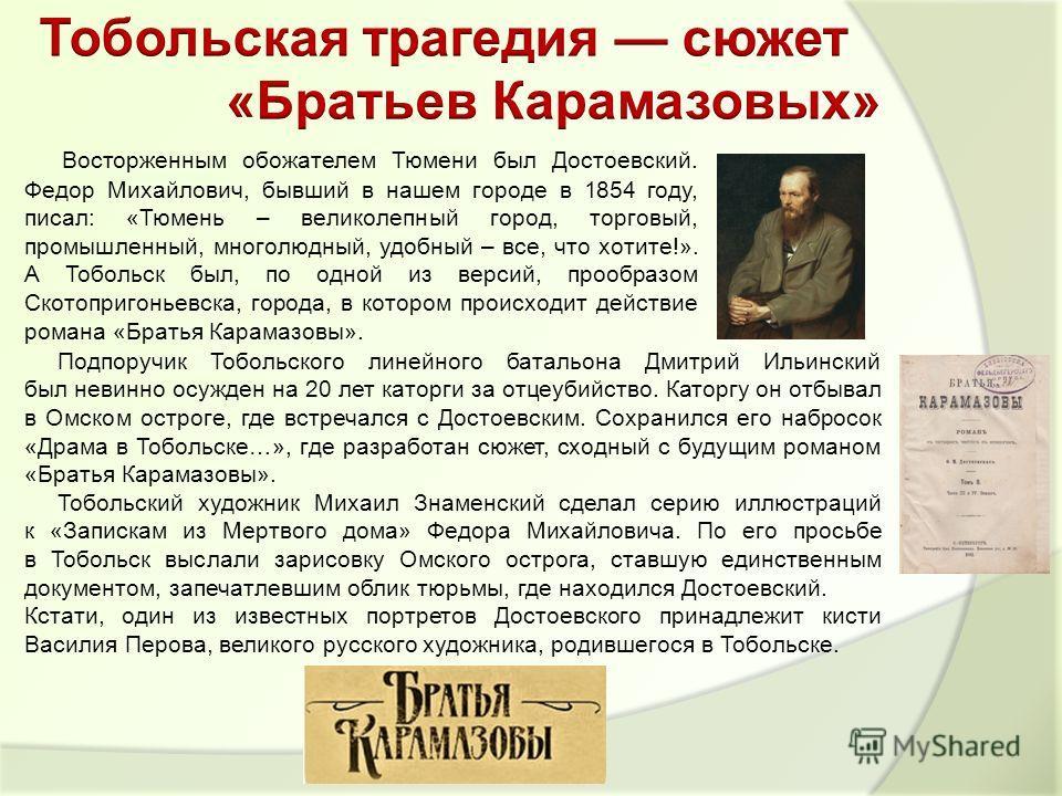 Подпоручик Тобольского линейного батальона Дмитрий Ильинский был невинно осужден на 20 лет каторги за отцеубийство. Каторгу он отбывал в Омском остроге, где встречался с Достоевским. Сохранился его набросок «Драма в Тобольске…», где разработан сюжет,