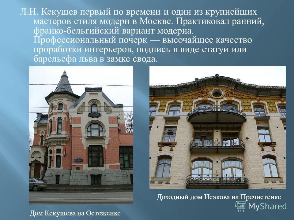 Л. Н. Кекушев первый по времени и один из крупнейших мастеров стиля модерн в Москве. Практиковал ранний, франко - бельгийский вариант модерна. Профессиональный почерк высочайшее качество проработки интерьеров, подпись в виде статуи или барельеф a льв