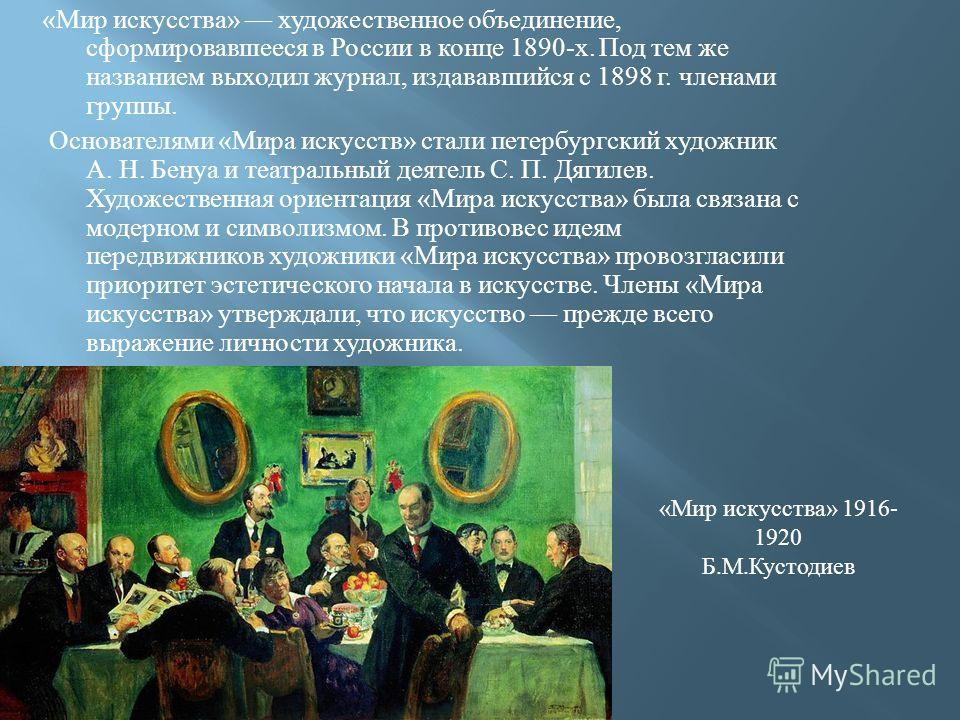 « Мир искусства » художественное объединение, сформировавшееся в России в конце 1890- х. Под тем же названием выходил журнал, издававшийся с 1898 г. членами группы. Основателями « Мира искусств » стали петербургский художник А. Н. Бенуа и театральный