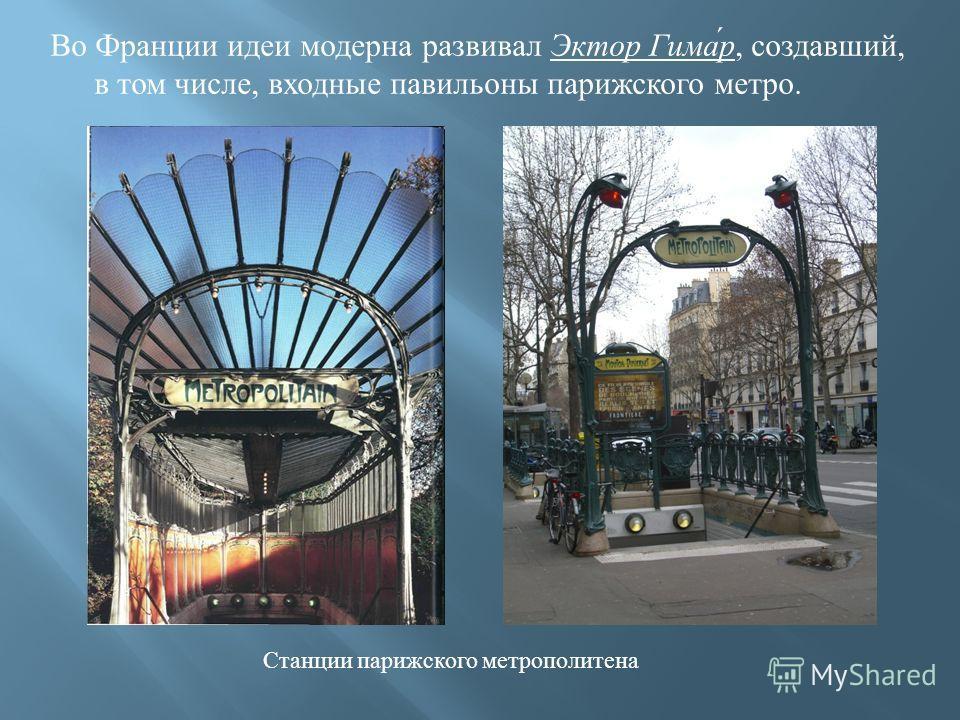 Во Франции идеи модерна развивал Эктор Гимар, создавший, в том числе, входные павильоны парижского метро. Станции парижского метрополитена