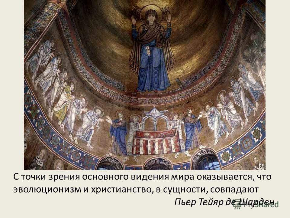 С точки зрения основного видения мира оказывается, что эволюционизм и христианство, в сущности, совпадают Пьер Тейяр де Шарден