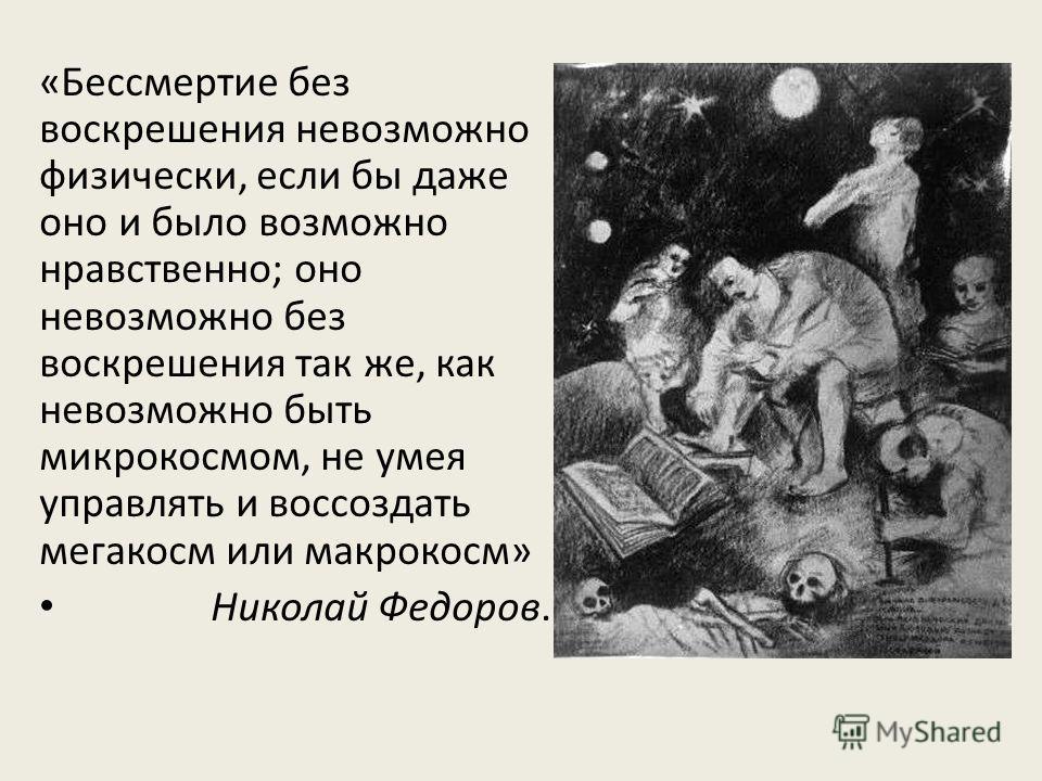 «Бессмертие без воскрешения невозможно физически, если бы даже оно и было возможно нравственно; оно невозможно без воскрешения так же, как невозможно быть микрокосмом, не умея управлять и воссоздать мегакосм или макрокосм» Николай Федоров.