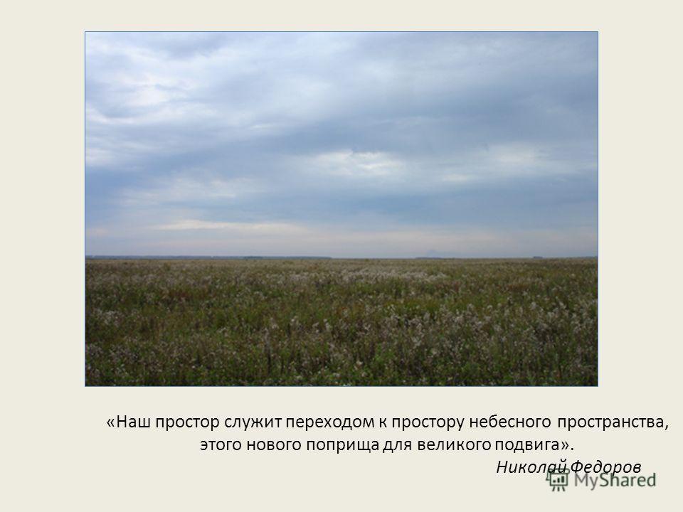 «Наш простор служит переходом к простору небесного пространства, этого нового поприща для великого подвига». Николай Федоров