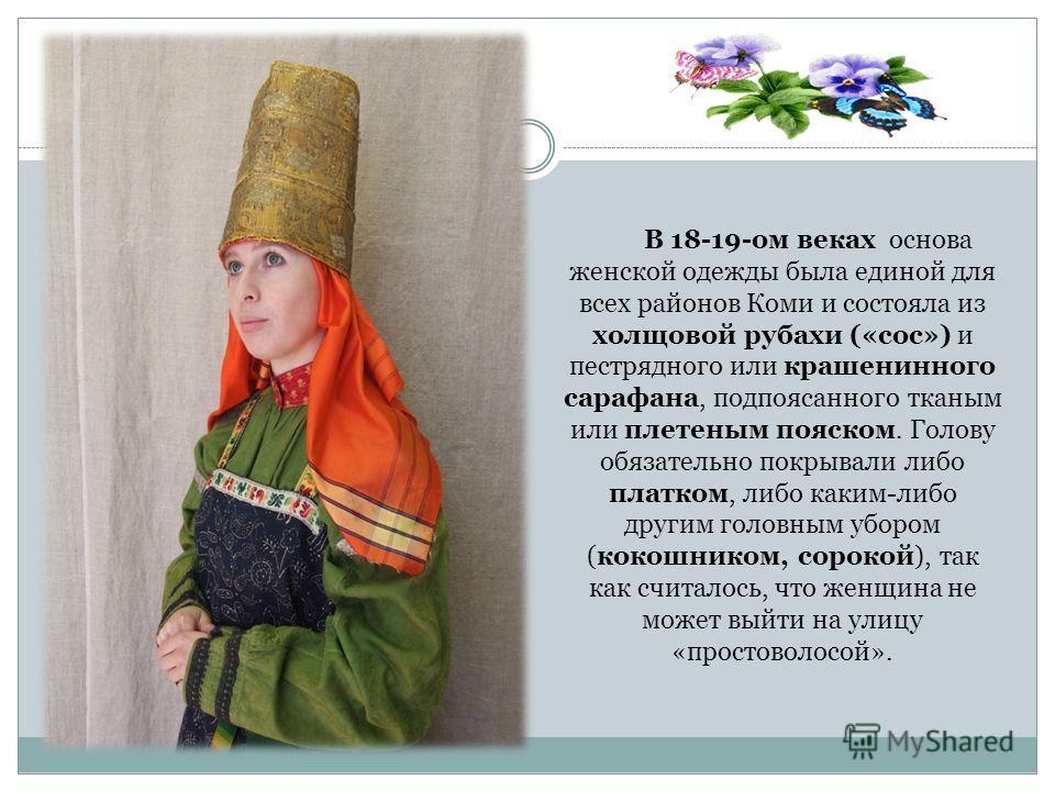 В 18-19-ом веках основа женской одежды была единой для всех районов Коми и состояла из холщовой рубахи («сос») и пестрядного или крашенинного сарафана, подпоясанного тканым или плетеным пояском. Голову обязательно покрывали либо платком, либо каким-л