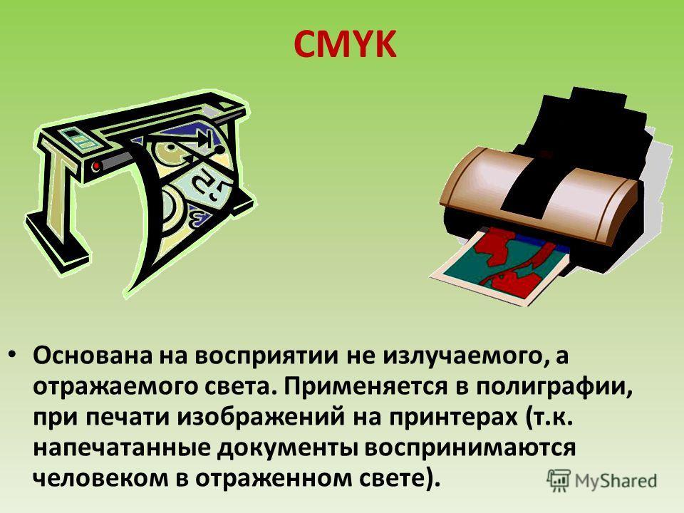 CMYK Основана на восприятии не излучаемого, а отражаемого света. Применяется в полиграфии, при печати изображений на принтерах (т.к. напечатанные документы воспринимаются человеком в отраженном свете).