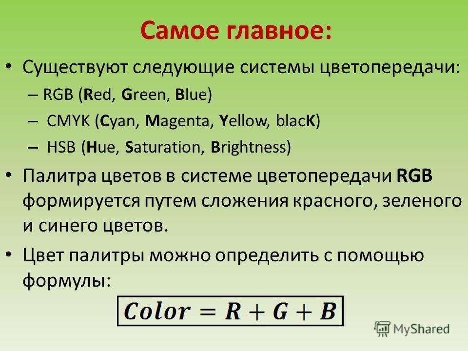 Самое главное: Существуют следующие системы цветопередачи: – RGB (Red, Green, Blue) – CMYK (Cyan, Magenta, Yellow, blacK) – HSB (Hue, Saturation, Brightness) Палитра цветов в системе цветопередачи RGB формируется путем сложения красного, зеленого и с