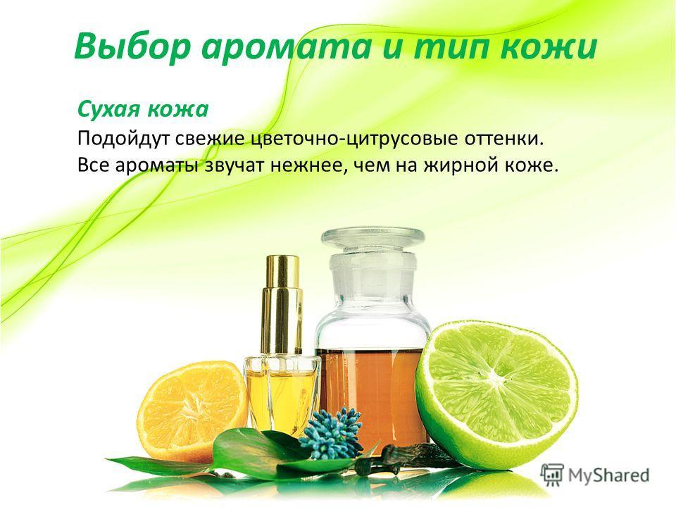 Выбор аромата и тип кожи Сухая кожа Подойдут свежие цветочно-цитрусовые оттенки. Все ароматы звучат нежнее, чем на жирной коже.