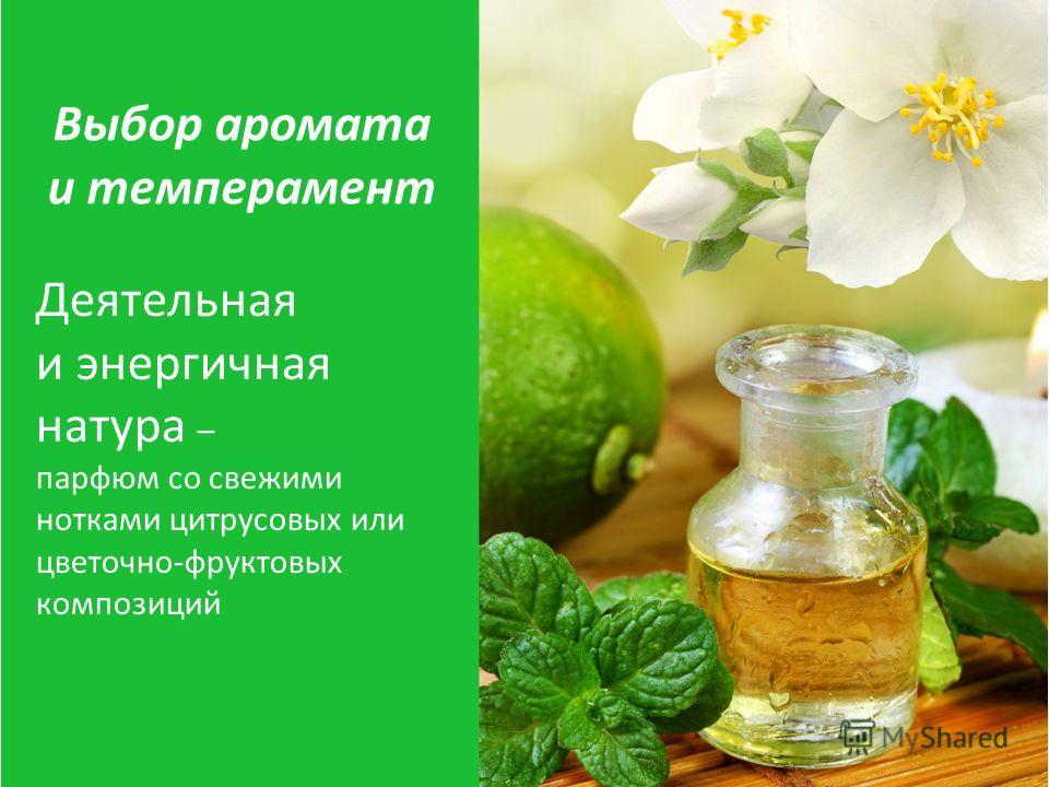 Деятельная и энергичная натура – парфюм со свежими нотками цитрусовых или цветочно-фруктовых композиций Выбор аромата и темперамент