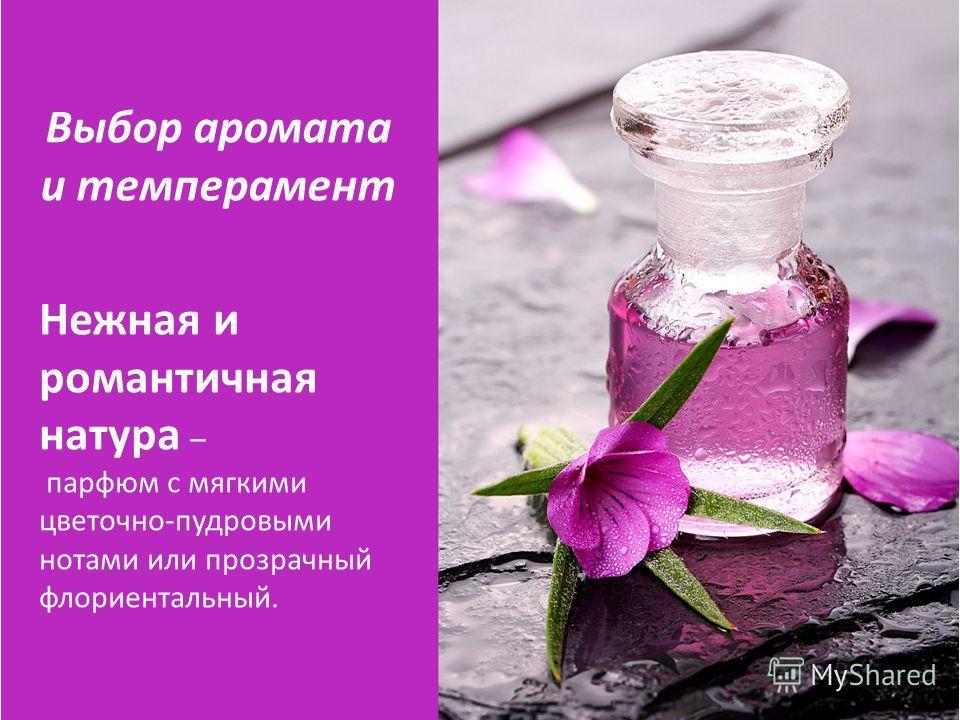 Нежная и романтичная натура – парфюм с мягкими цветочно-пудровыми нотами или прозрачный флориентальный. Выбор аромата и темперамент
