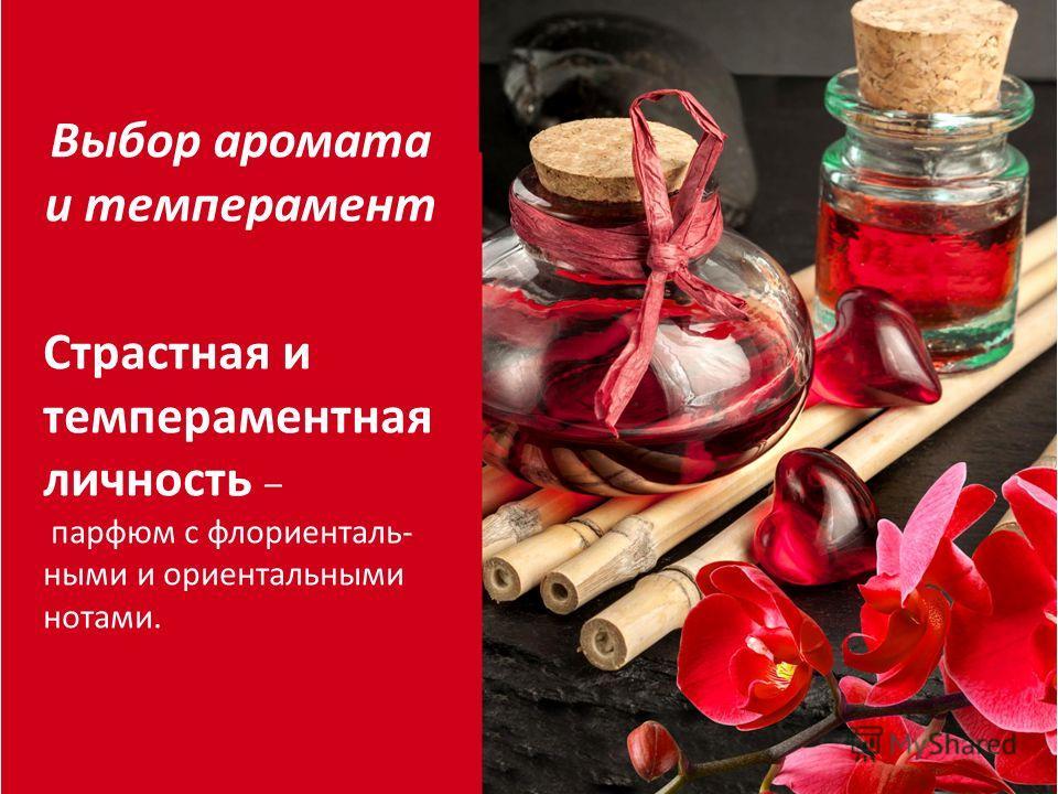 Страстная и темпераментная личность – парфюм с флориенталь- ными и ориентальными нотами. Выбор аромата и темперамент