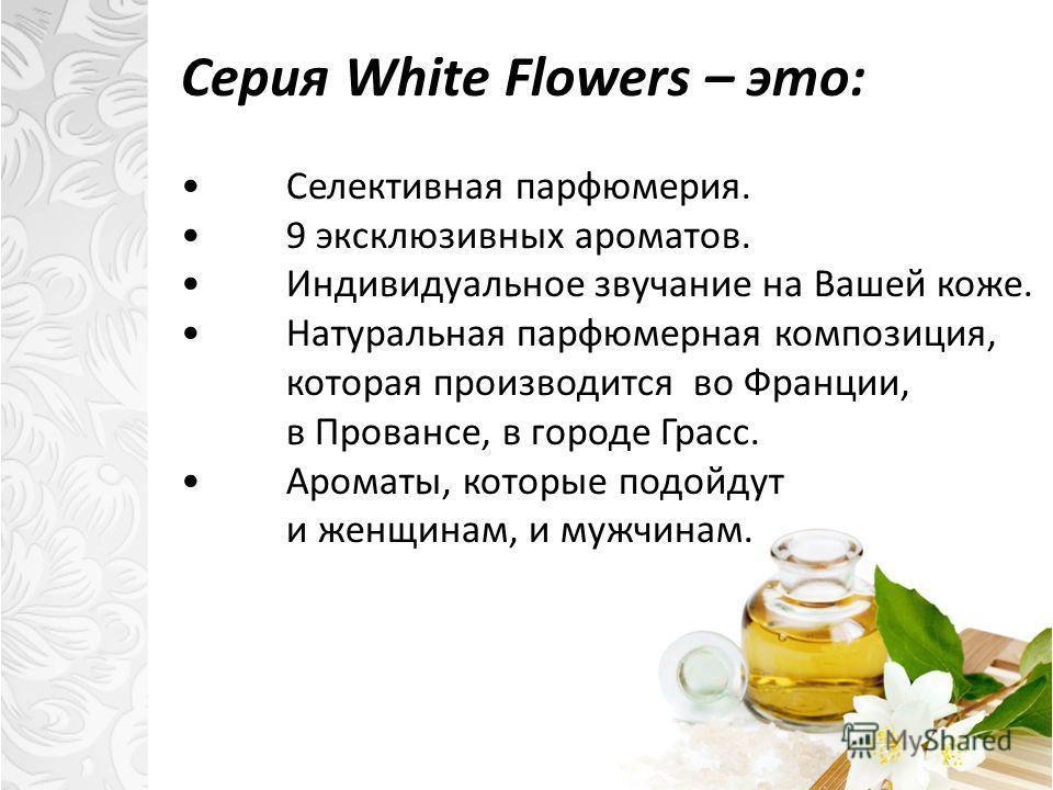 Серия White Flowers – это: Cелективная парфюмерия. 9 эксклюзивных ароматов. Индивидуальное звучание на Вашей коже. Натуральная парфюмерная композиция, которая производится во Франции, в Провансе, в городе Грасс. Ароматы, которые подойдут и женщинам,