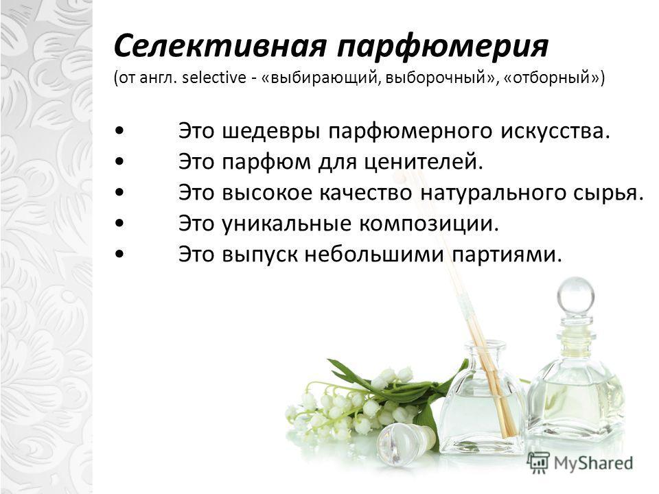 Селективная парфюмерия (от англ. selective - «выбирающий, выборочный», «отборный») Это шедевры парфюмерного искусства. Это парфюм для ценителей. Это высокое качество натурального сырья. Это уникальные композиции. Это выпуск небольшими партиями.