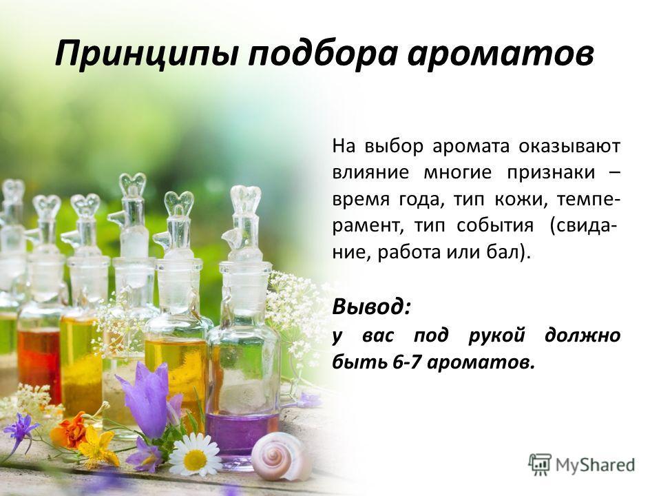 Принципы подбора ароматов На выбор аромата оказывают влияние многие признаки – время года, тип кожи, темпе- рамент, тип события (свида- ние, работа или бал). Вывод: у вас под рукой должно быть 6-7 ароматов.