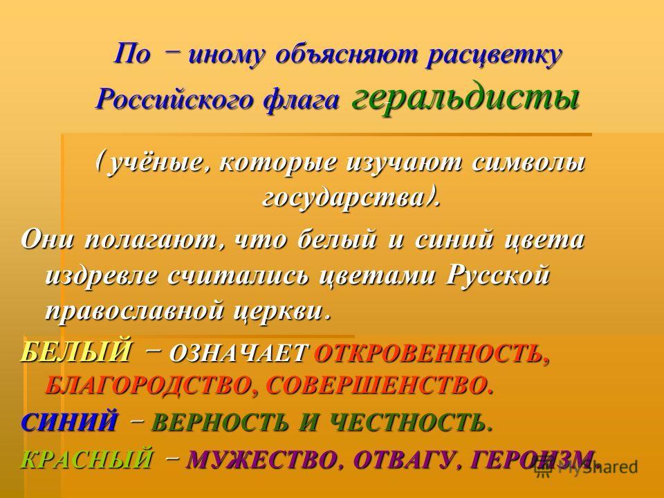 По – иному объясняют расцветку Российского флага геральдисты ( учёные, которые изучают символы государства ). Они полагают, что белый и синий цвета издревле считались цветами Русской православной церкви. БЕЛЫЙ – ОЗНАЧАЕТ ОТКРОВЕННОСТЬ, БЛАГОРОДСТВО,