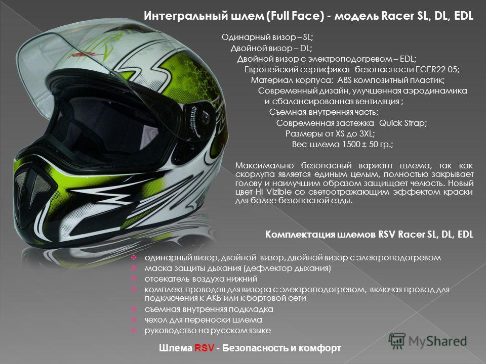 Интегральный шлем (Full Face) - модель Racer SL, DL, EDL Одинарный визор – SL; Двойной визор – DL; Двойной визор с электроподогревом – EDL; Европейский сертификат безопасности ECER22-05; Материал корпуса: ABS композитный пластик; Современный дизайн,