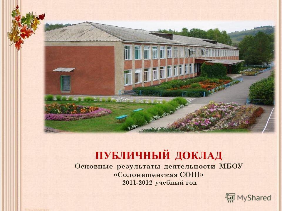 ПУБЛИЧНЫЙ ДОКЛАД Основные результаты деятельности МБОУ «Солонешенская СОШ» 2011-2012 учебный год