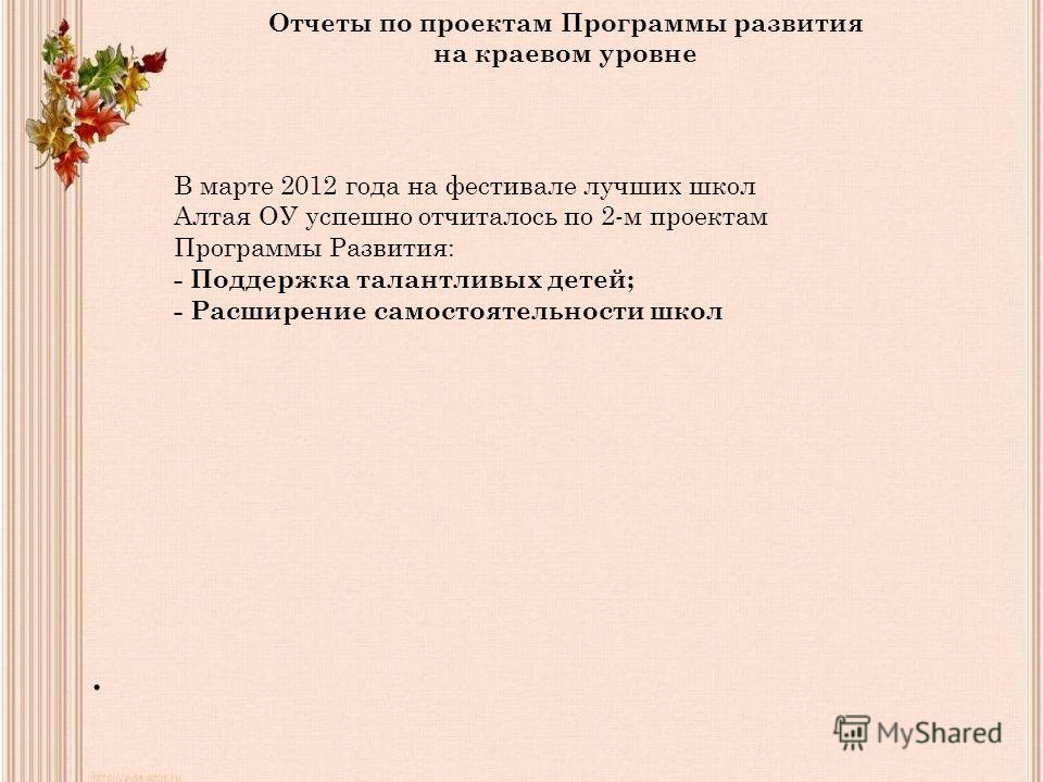 . Отчеты по проектам Программы развития на краевом уровне В марте 2012 года на фестивале лучших школ Алтая ОУ успешно отчиталось по 2-м проектам Программы Развития: - Поддержка талантливых детей; - Расширение самостоятельности школ