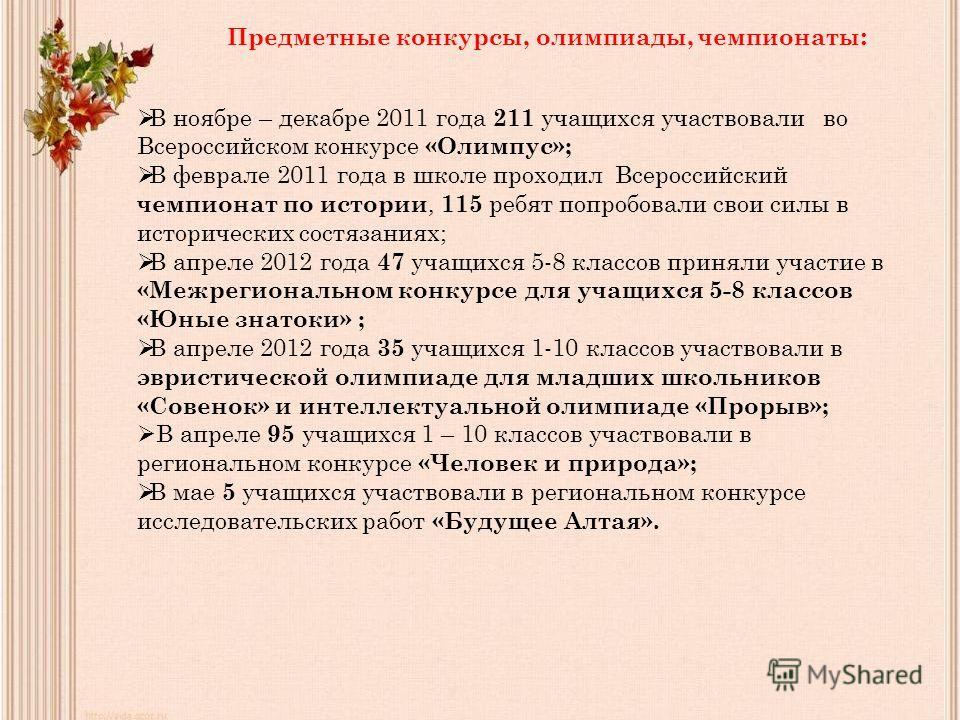 Предметные конкурсы, олимпиады, чемпионаты : В ноябре – декабре 2011 года 211 учащихся участвовали во Всероссийском конкурсе «Олимпус»; В феврале 2011 года в школе проходил Всероссийский чемпионат по истории, 115 ребят попробовали свои силы в историч