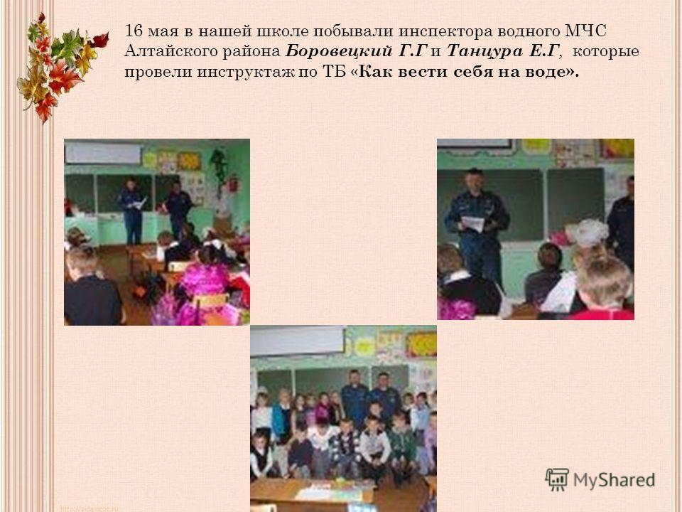 16 мая в нашей школе побывали инспектора водного МЧС Алтайского района Боровецкий Г.Г и Танцура Е.Г, которые провели инструктаж по ТБ « Как вести себя на воде».