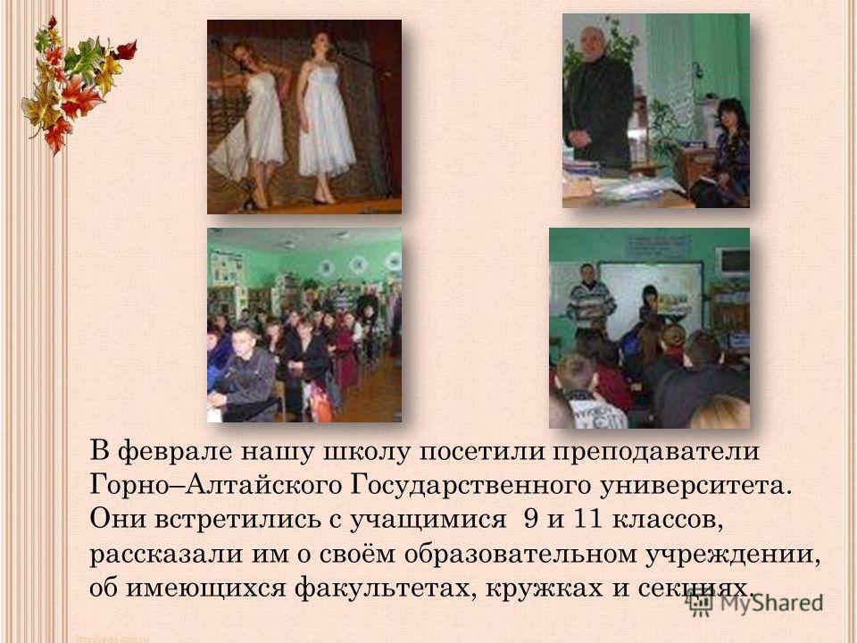 В феврале нашу школу посетили преподаватели Горно–Алтайского Государственного университета. Они встретились с учащимися 9 и 11 классов, рассказали им о своём образовательном учреждении, об имеющихся факультетах, кружках и секциях.