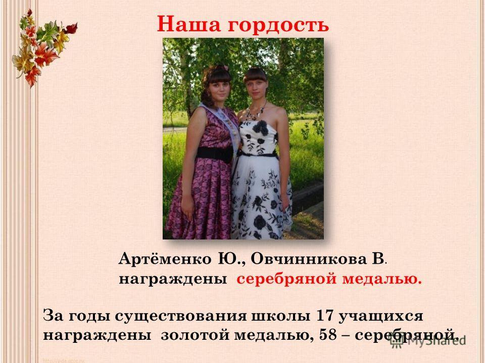 Наша гордость Артёменко Ю., Овчинникова В. награждены серебряной медалью. За годы существования школы 17 учащихся награждены золотой медалью, 58 – серебряной.
