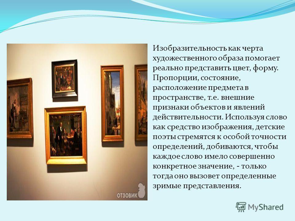 Изобразительность как черта художественного образа помогает реально представить цвет, форму. Пропорции, состояние, расположение предмета в пространстве, т.е. внешние признаки объектов и явлений действительности. Используя слово как средство изображен
