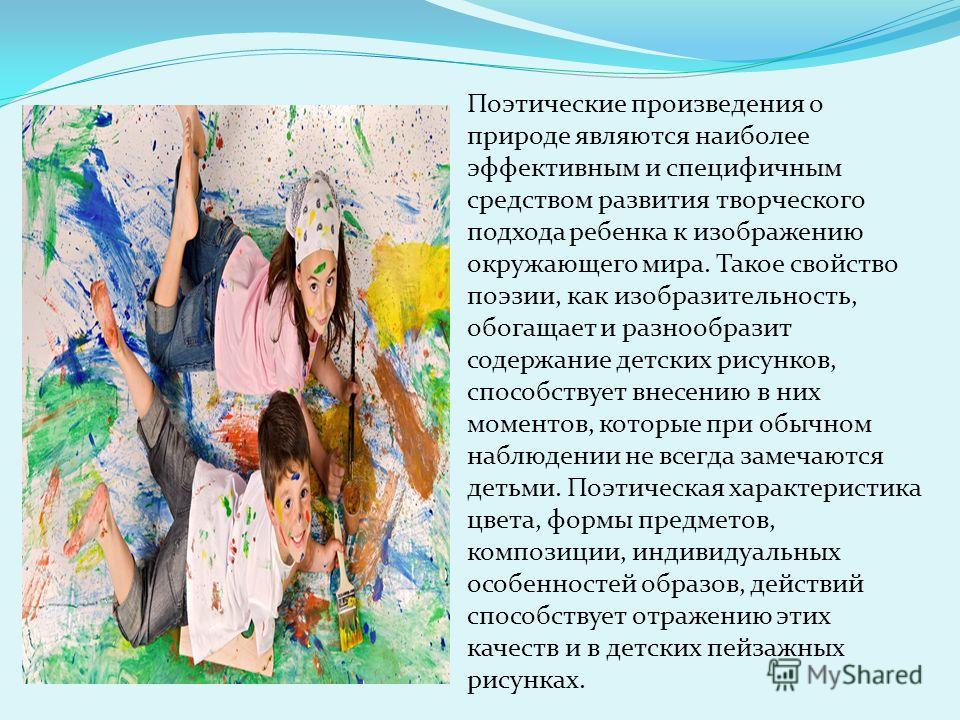 Поэтические произведения о природе являются наиболее эффективным и специфичным средством развития творческого подхода ребенка к изображению окружающего мира. Такое свойство поэзии, как изобразительность, обогащает и разнообразит содержание детских ри