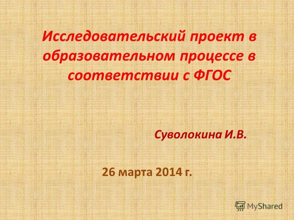 Исследовательский проект в образовательном процессе в соответствии с ФГОС Суволокина И.В. 26 марта 2014 г.