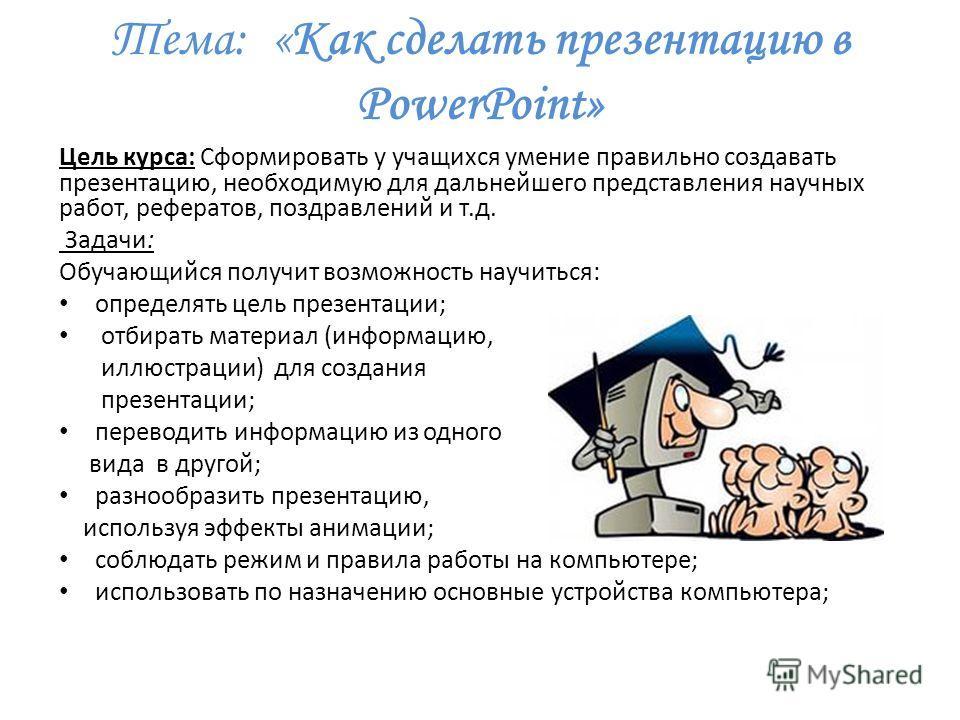 Тема: «Как сделать презентацию в PowerPoint» Цель курса: Сформировать у учащихся умение правильно создавать презентацию, необходимую для дальнейшего представления научных работ, рефератов, поздравлений и т.д. Задачи: Обучающийся получит возможность н