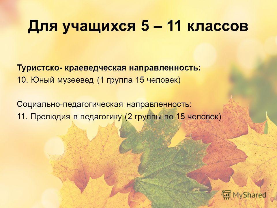 Для учащихся 5 – 11 классов Туристско- краеведческая направленность: 10. Юный музеевед (1 группа 15 человек) Социально-педагогическая направленность: 11. Прелюдия в педагогику (2 группы по 15 человек)