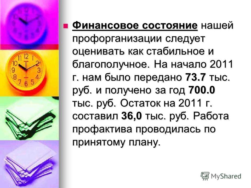 Финансовое состояние нашей профорганизации следует оценивать как стабильное и благополучное. На начало 2011 г. нам было передано 73.7 тыс. руб. и получено за год 700.0 тыс. руб. Остаток на 2011 г. составил 36,0 тыс. руб. Работа профактива проводилась
