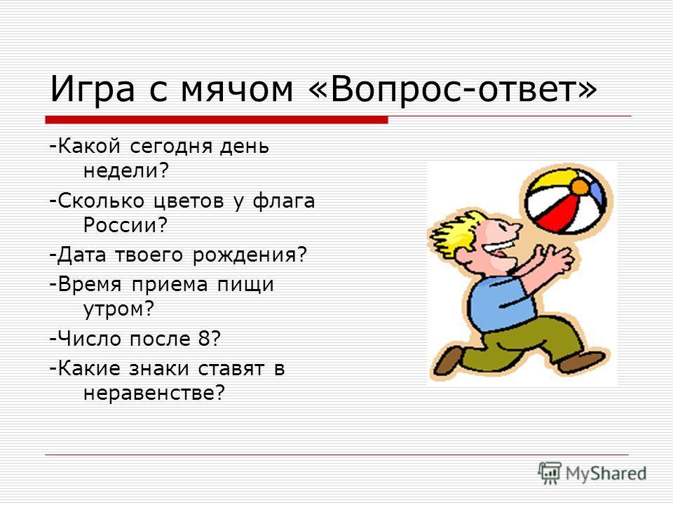Игра с мячом «Вопрос-ответ» -Какой сегодня день недели? -Сколько цветов у флага России? -Дата твоего рождения? -Время приема пищи утром? -Число после 8? -Какие знаки ставят в неравенстве?