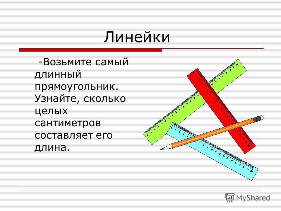 Линейки -Возьмите самый длинный прямоугольник. Узнайте, сколько целых сантиметров составляет его длина.