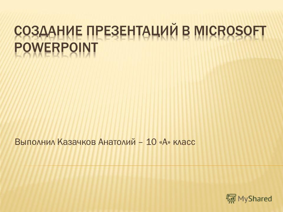 Выполнил Казачков Анатолий – 10 «А» класс