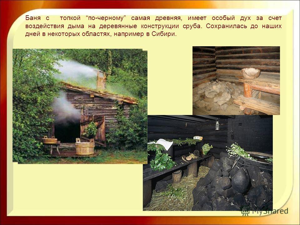 Баня с топкой по-черному самая древняя, имеет особый дух за счет воздействия дыма на деревянные конструкции сруба. Сохранилась до наших дней в некоторых областях, например в Сибири.