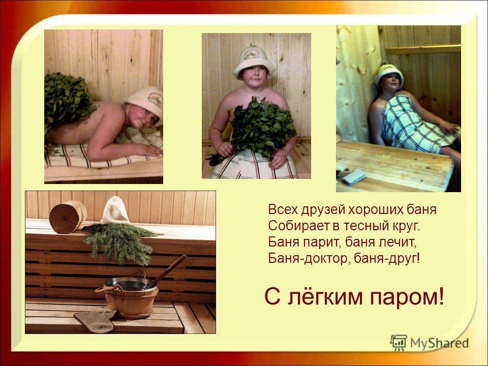 С лёгким паром! Всех друзей хороших баня Собирает в тесный круг. Баня парит, баня лечит, Баня-доктор, баня-друг!