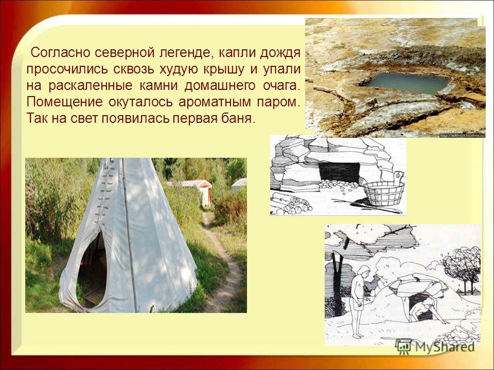 Согласно северной легенде, капли дождя просочились сквозь худую крышу и упали на раскаленные камни домашнего очага. Помещение окуталось ароматным паром. Так на свет появилась первая баня.