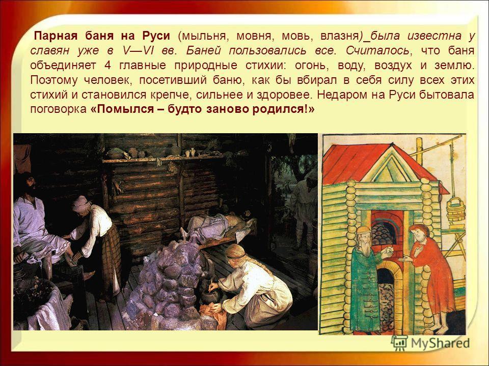 Парная баня на Руси (мыльня, мовня, мовь, влазня) была известна у славян уже в VVI вв. Баней пользовались все. Считалось, что баня объединяет 4 главные природные стихии: огонь, воду, воздух и землю. Поэтому человек, посетивший баню, как бы вбирал в с