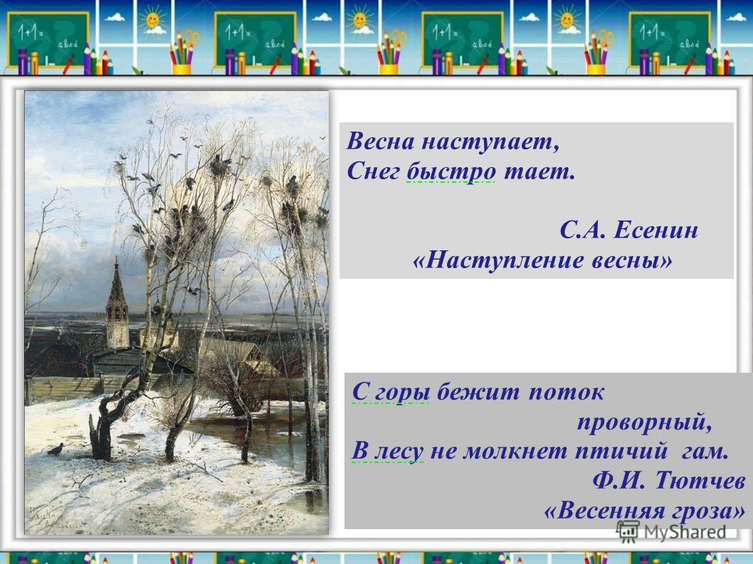 Весна наступает, Снег быстро тает. С.А. Есенин «Наступление весны» С горы бежит поток проворный, В лесу не молкнет птичий гам. Ф.И. Тютчев «Весенняя гроза»