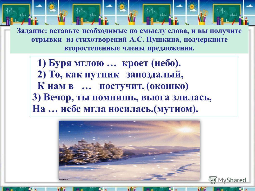 Задание: вставьте необходимые по смыслу слова, и вы получите отрывки из стихотворений А.С. Пушкина, подчеркните второстепенные члены предложения. 1) Буря мглою … кроет (небо). 2) То, как путник запоздалый, К нам в … постучит. (окошко) 3) Вечор, ты по